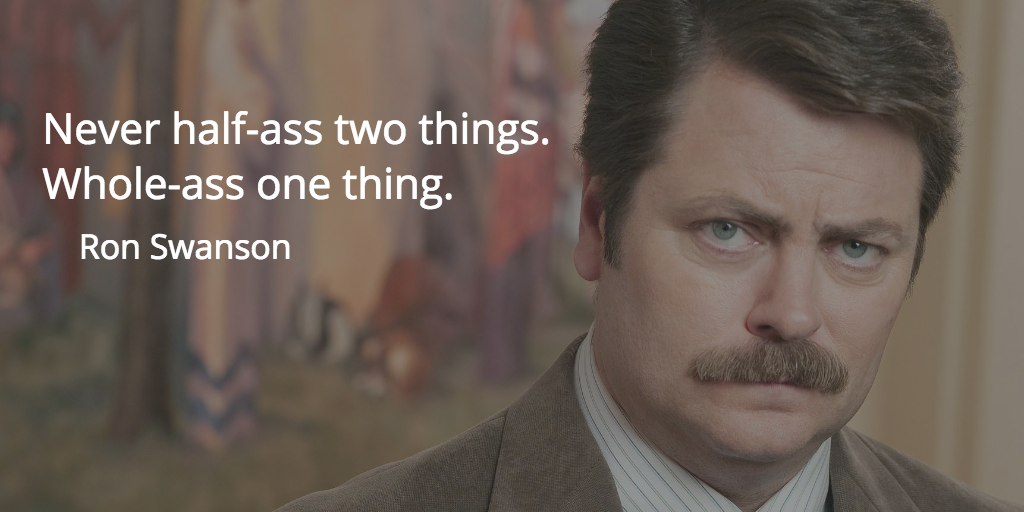 """Never half-ass two things. Whole-ass one thing."" -Ron Swanson 